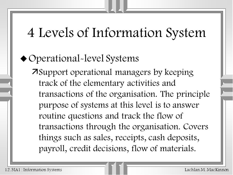 12.3IA1 : Information Systems Lachlan M. MacKinnon 4 Levels of Information System u Operational-level Systems äSupport operational managers by keeping