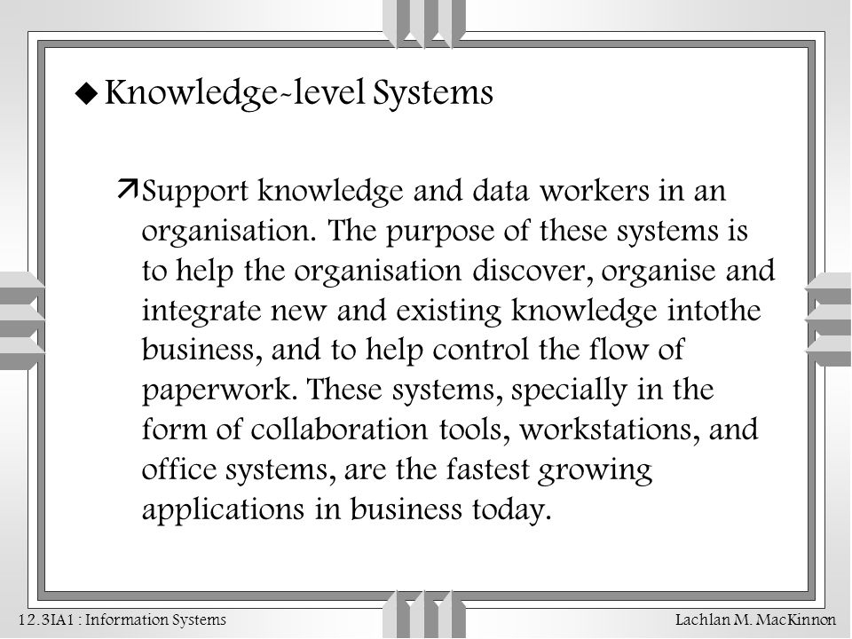 12.3IA1 : Information Systems Lachlan M. MacKinnon u Knowledge-level Systems äSupport knowledge and data workers in an organisation. The purpose of th