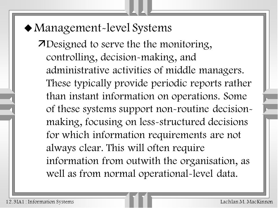 12.3IA1 : Information Systems Lachlan M. MacKinnon u Management-level Systems äDesigned to serve the the monitoring, controlling, decision-making, and