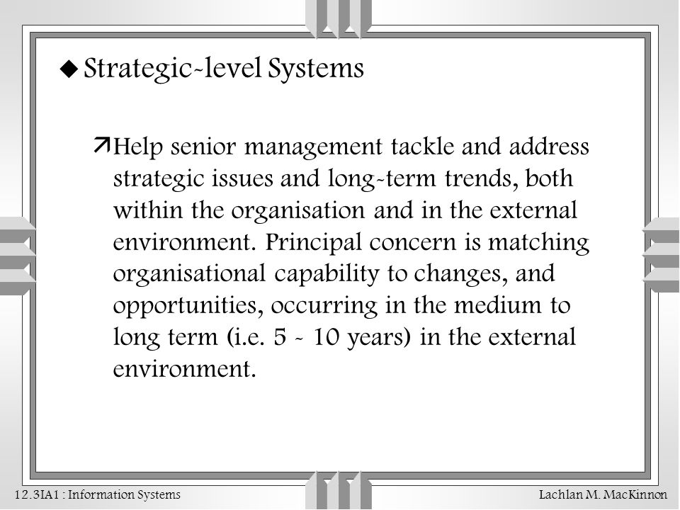 12.3IA1 : Information Systems Lachlan M. MacKinnon u Strategic-level Systems äHelp senior management tackle and address strategic issues and long-term