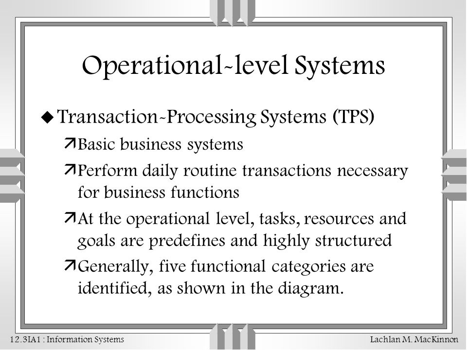 Operational-level Systems u Transaction-Processing Systems (TPS) äBasic business systems äPerform daily routine transactions necessary for business fu