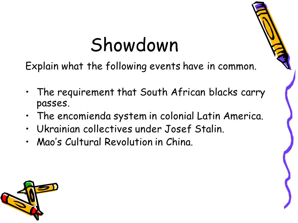 Showdown Explain what the following events have in common. The requirement that South African blacks carry passes. The encomienda system in colonial L