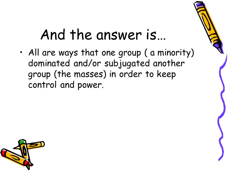 And the answer is… All are ways that one group ( a minority) dominated and/or subjugated another group (the masses) in order to keep control and power
