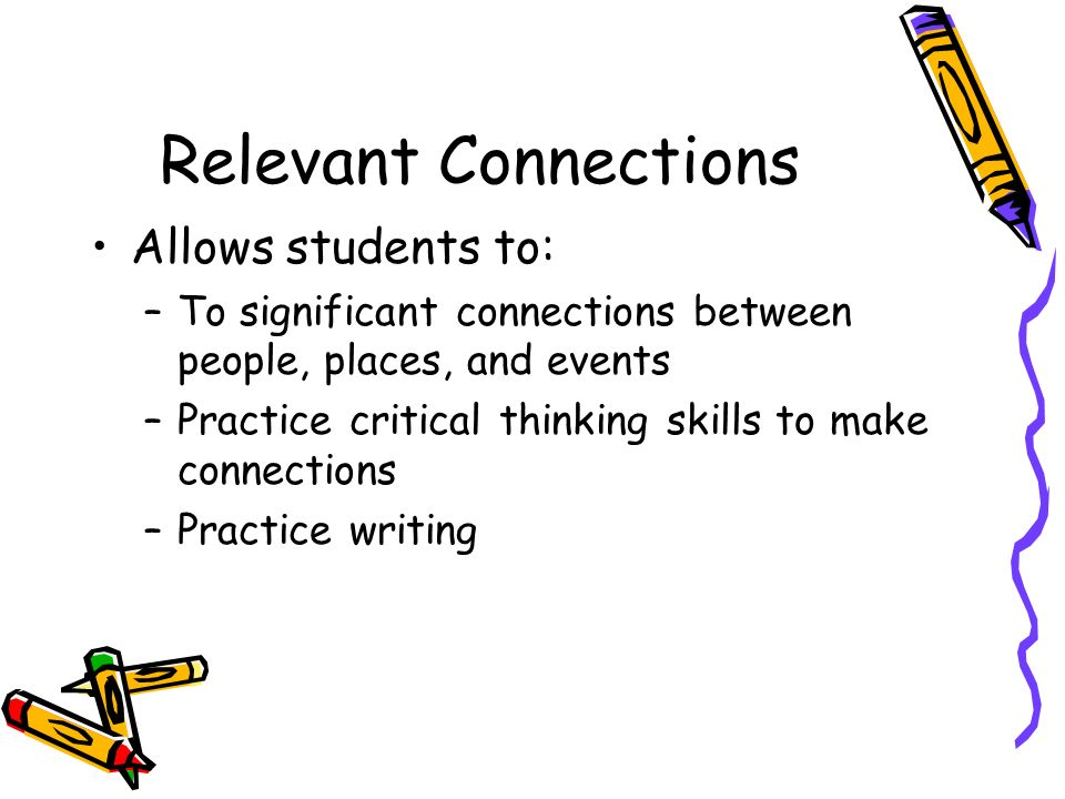 Relevant Connections Allows students to: –To significant connections between people, places, and events –Practice critical thinking skills to make con