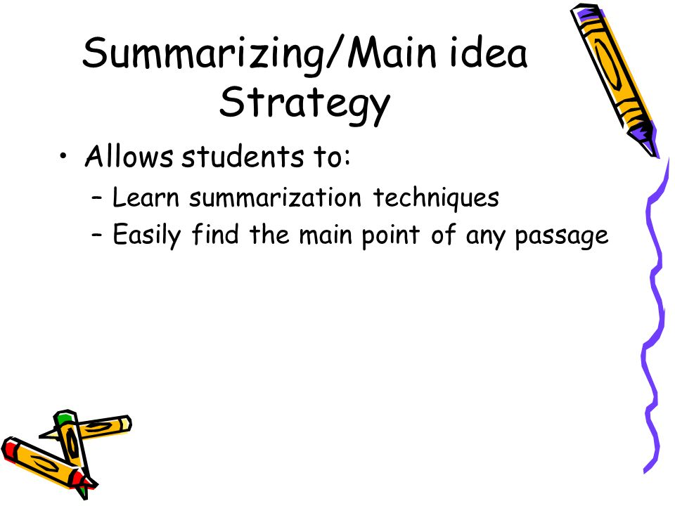 Summarizing/Main idea Strategy Allows students to: –Learn summarization techniques –Easily find the main point of any passage