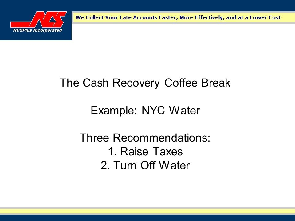 The Cash Recovery Coffee Break Example: NYC Water Three Recommendations: 1. Raise Taxes 2. Turn Off Water