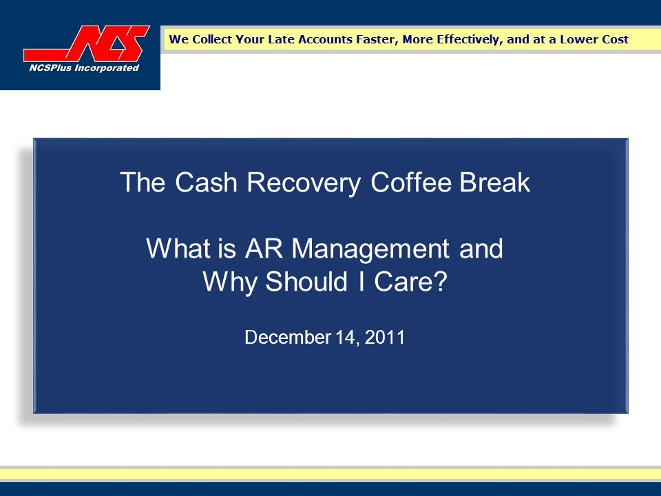 The Cash Recovery Coffee Break What is AR Management and Why Should I Care? December 14, 2011