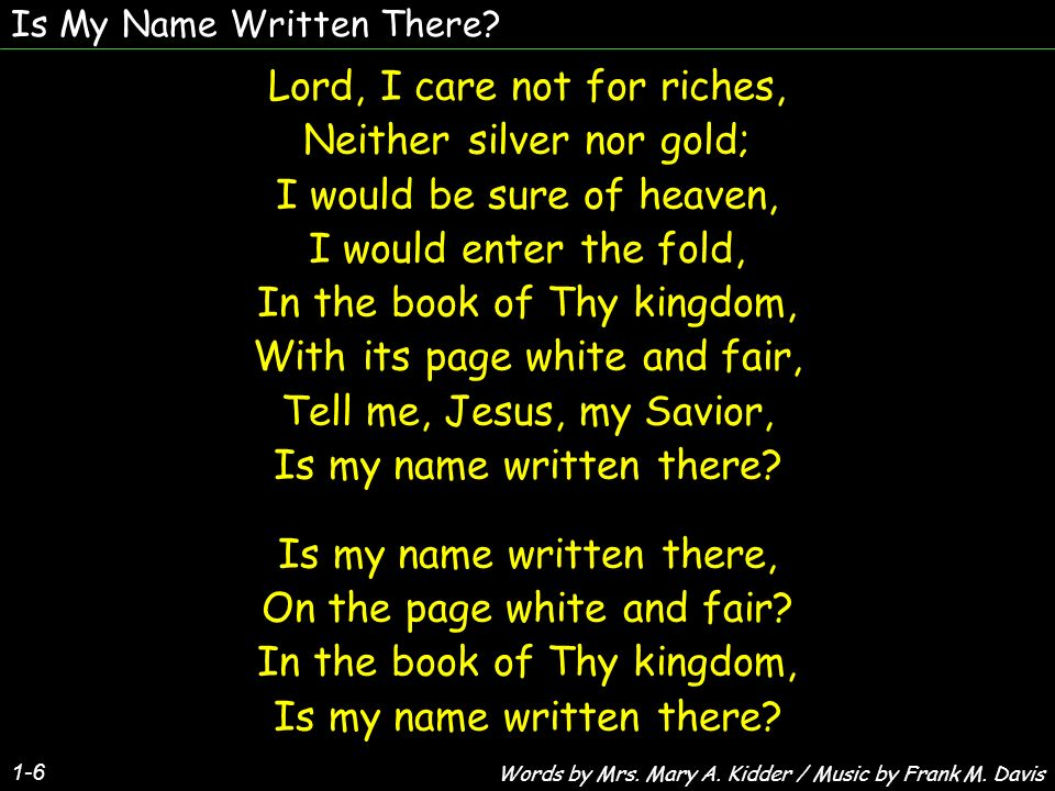 Is My Name Written There? 1-6 Lord, I care not for riches, Neither silver nor gold; I would be sure of heaven, I would enter the fold, In the book of