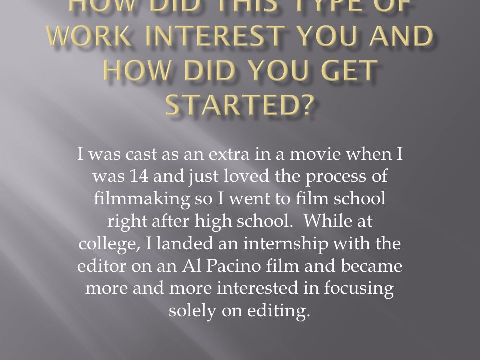 I was cast as an extra in a movie when I was 14 and just loved the process of filmmaking so I went to film school right after high school.