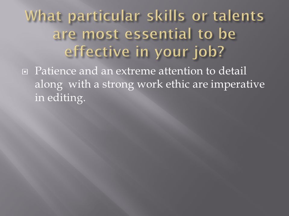 Patience and an extreme attention to detail along with a strong work ethic are imperative in editing.