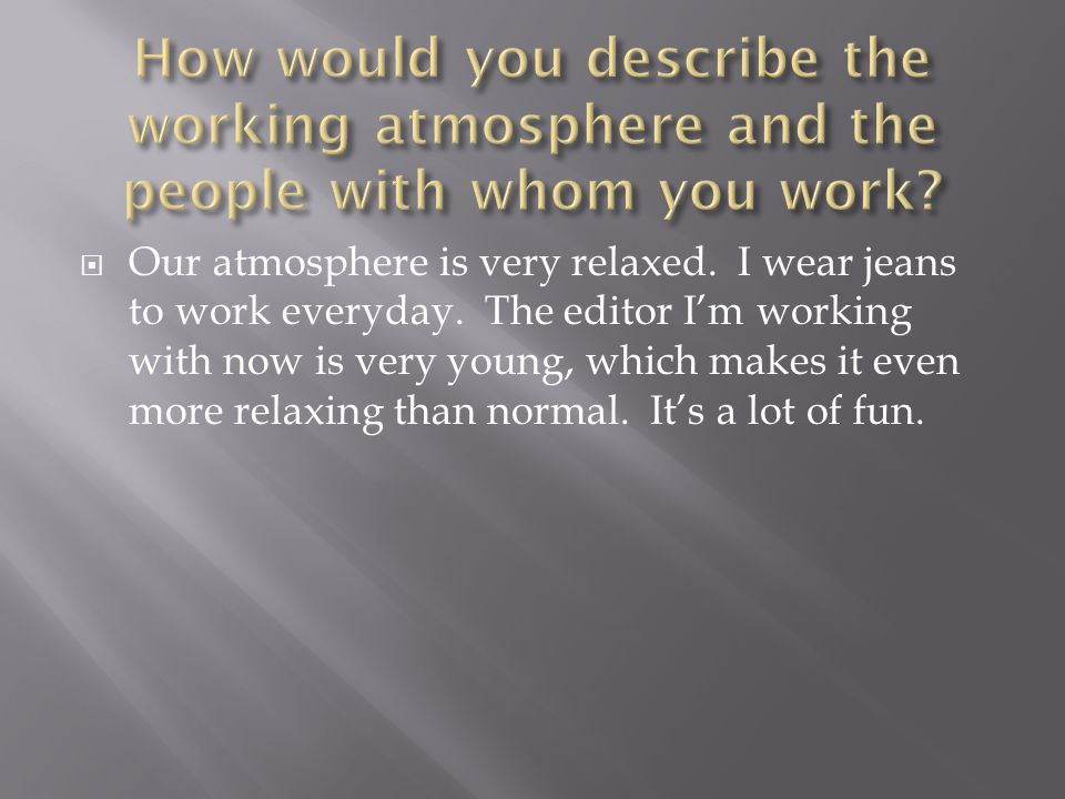 Our atmosphere is very relaxed.I wear jeans to work everyday.