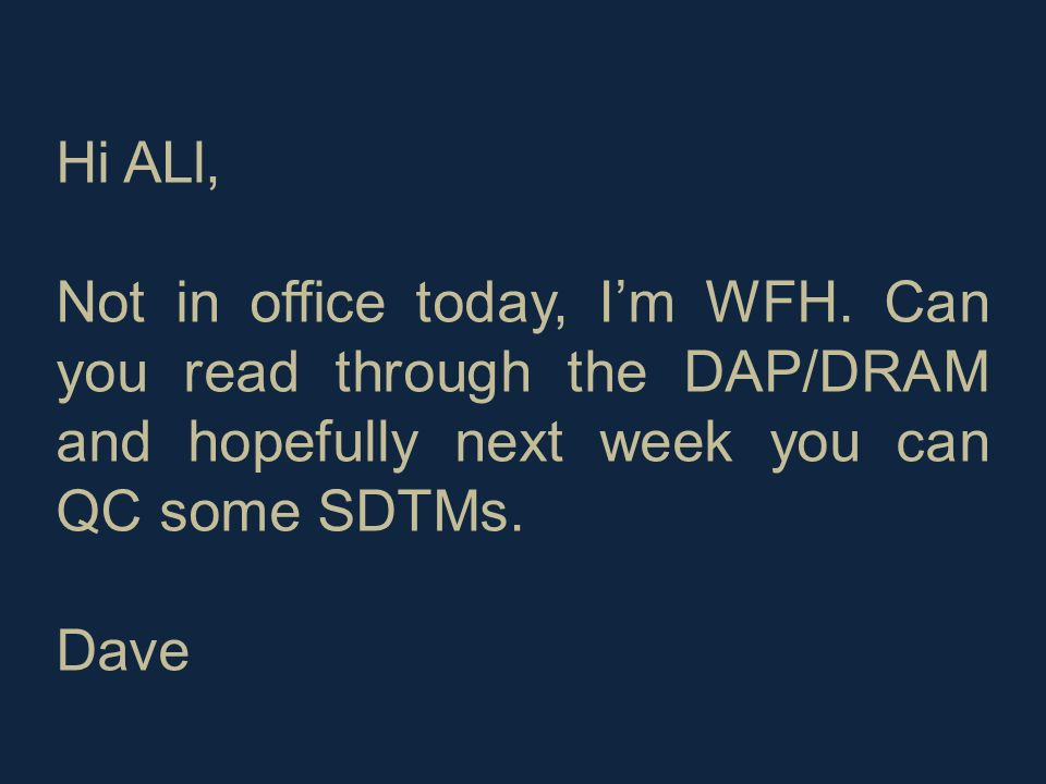 Hi ALl, Not in office today, Im WFH. Can you read through the DAP/DRAM and hopefully next week you can QC some SDTMs. Dave
