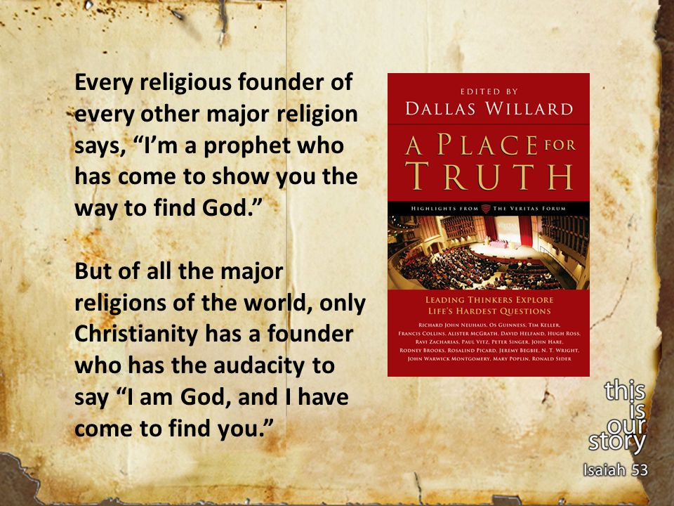 Every religious founder of every other major religion says, Im a prophet who has come to show you the way to find God.