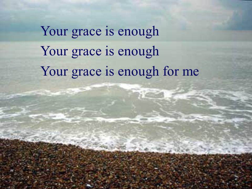 Your grace is enough Your grace is enough for me