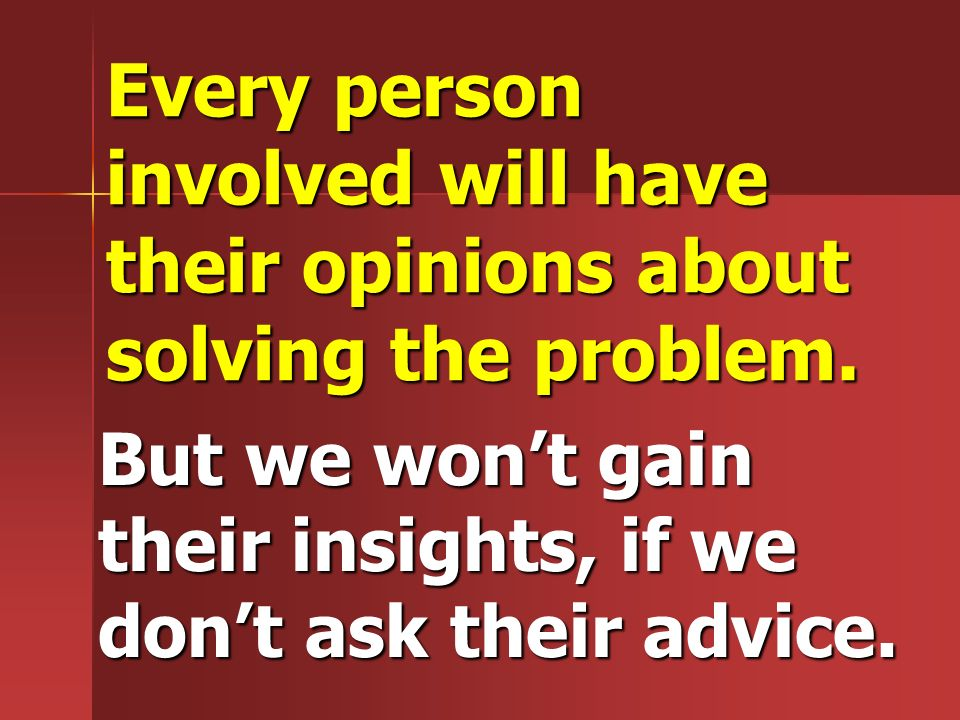 Every person involved will have their opinions about solving the problem.
