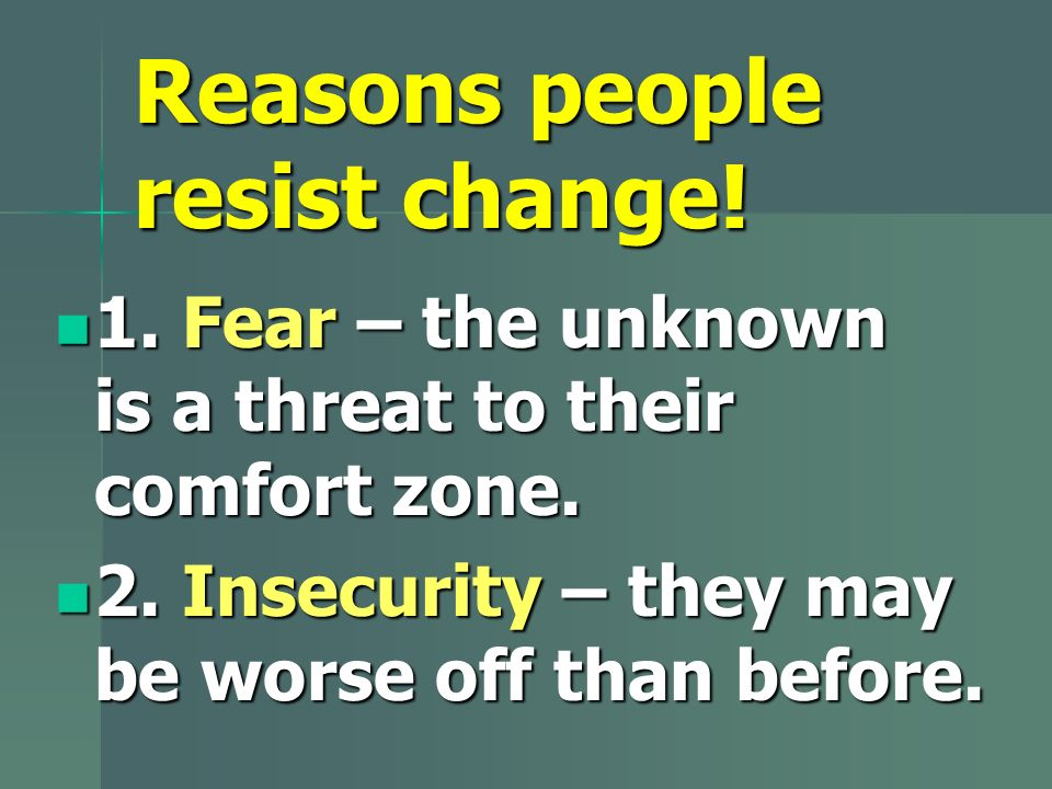 Reasons people resist change. 1. Fear – the unknown is a threat to their comfort zone.