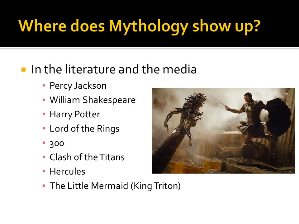 In the literature and the media Percy Jackson William Shakespeare Harry Potter Lord of the Rings 300 Clash of the Titans Hercules The Little Mermaid (King Triton)