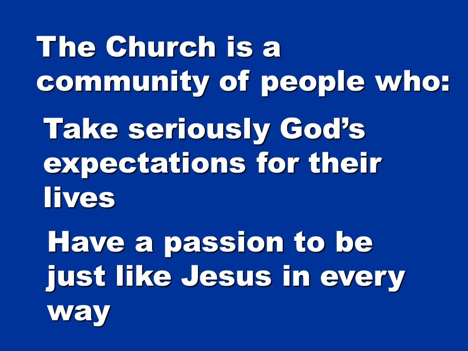 The Church is a community of people who: Take seriously Gods expectations for their lives Have a passion to be just like Jesus in every way