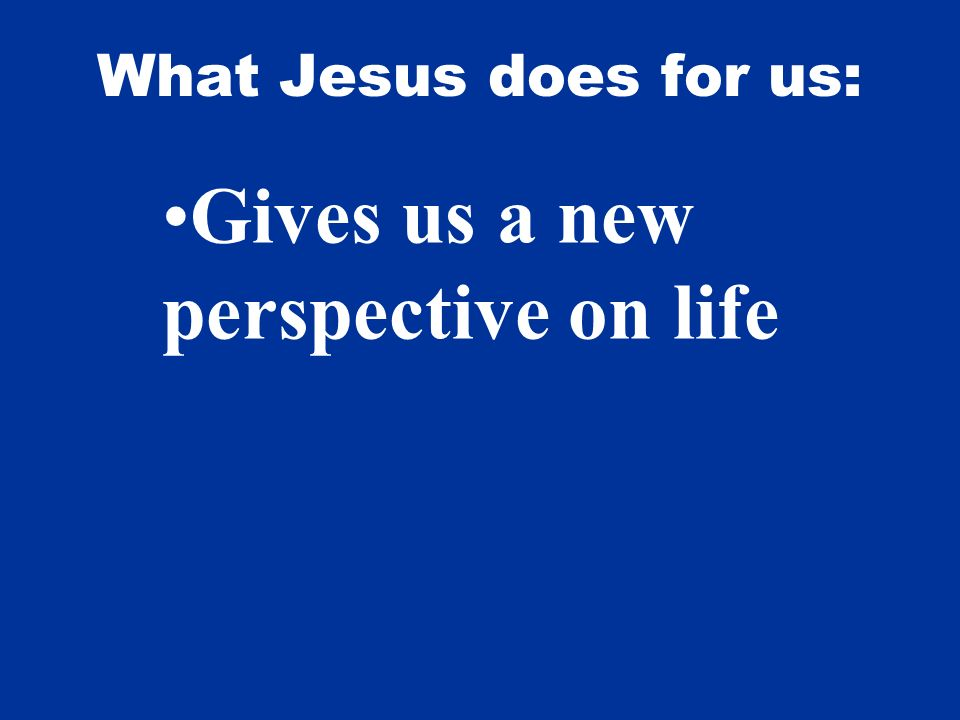 What Jesus does for us: Gives us a new perspective on life