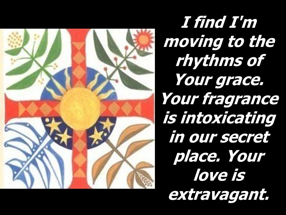 I find I'm moving to the rhythms of Your grace. Your fragrance is intoxicating in our secret place. Your love is extravagant.