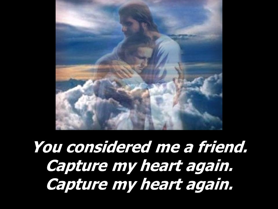 You considered me a friend. Capture my heart again. Capture my heart again.