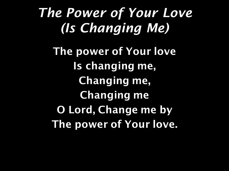 The Power of Your Love (Is Changing Me) The power of Your love Is changing me, Changing me, Changing me O Lord, Change me by The power of Your love.