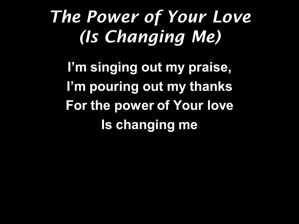 The Power of Your Love (Is Changing Me) Im lifting up my voice, Im dancing in the joy For the power of Your love Is changing me