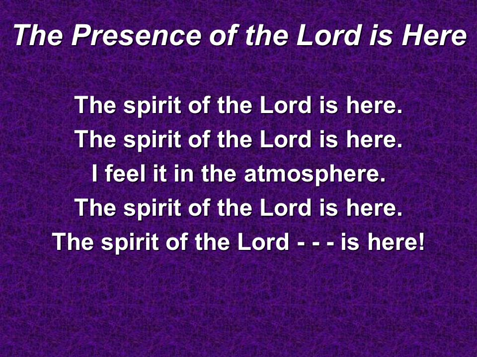 The Presence of the Lord is Here The spirit of the Lord is here. I feel it in the atmosphere. The spirit of the Lord is here. The spirit of the Lord -