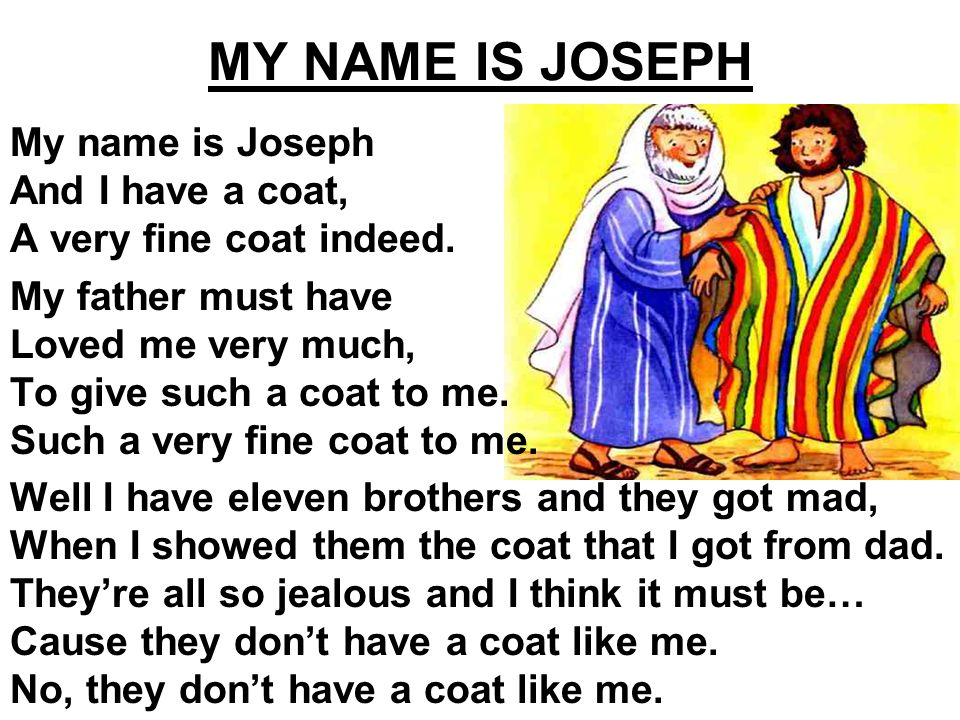 My name is Joseph And I have a coat, A very fine coat indeed.