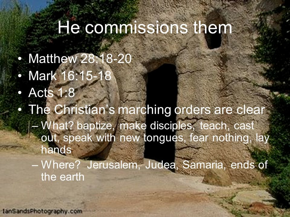 He commissions them Matthew 28:18-20 Mark 16:15-18 Acts 1:8 The Christians marching orders are clear –What.