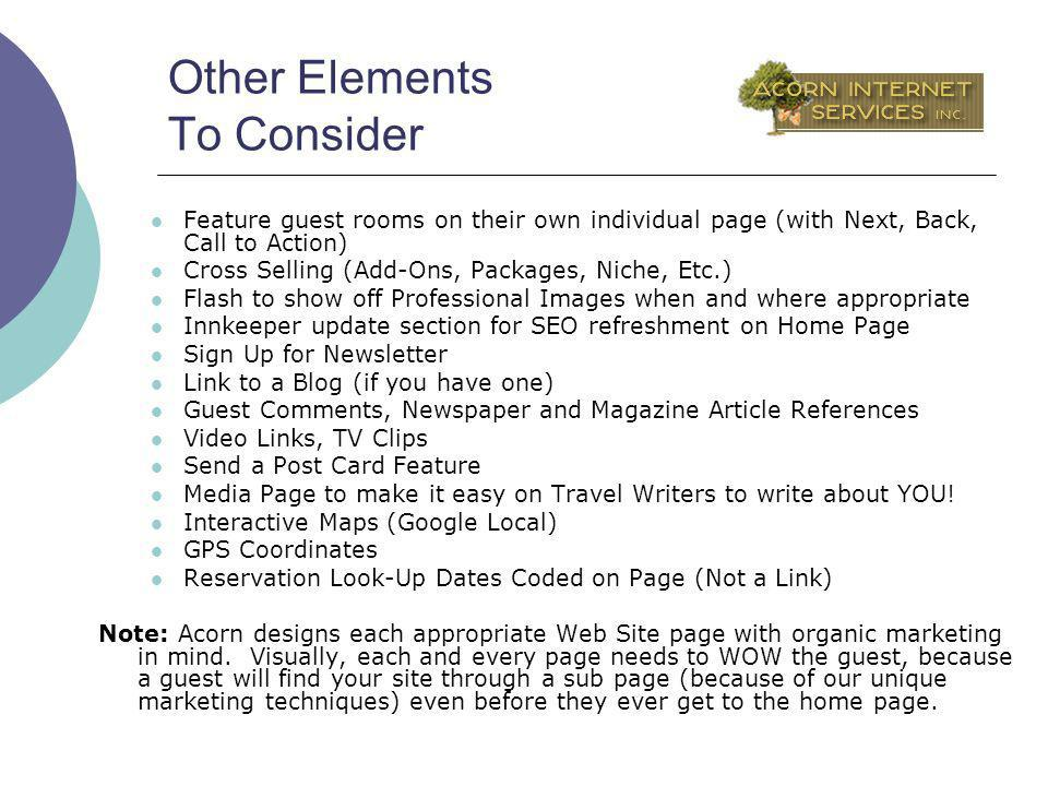 Other Elements To Consider Feature guest rooms on their own individual page (with Next, Back, Call to Action) Cross Selling (Add-Ons, Packages, Niche, Etc.) Flash to show off Professional Images when and where appropriate Innkeeper update section for SEO refreshment on Home Page Sign Up for Newsletter Link to a Blog (if you have one) Guest Comments, Newspaper and Magazine Article References Video Links, TV Clips Send a Post Card Feature Media Page to make it easy on Travel Writers to write about YOU.