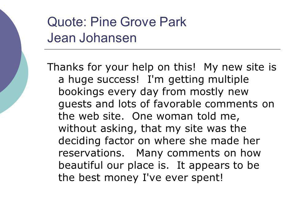 Quote: Pine Grove Park Jean Johansen Thanks for your help on this! My new site is a huge success! I'm getting multiple bookings every day from mostly