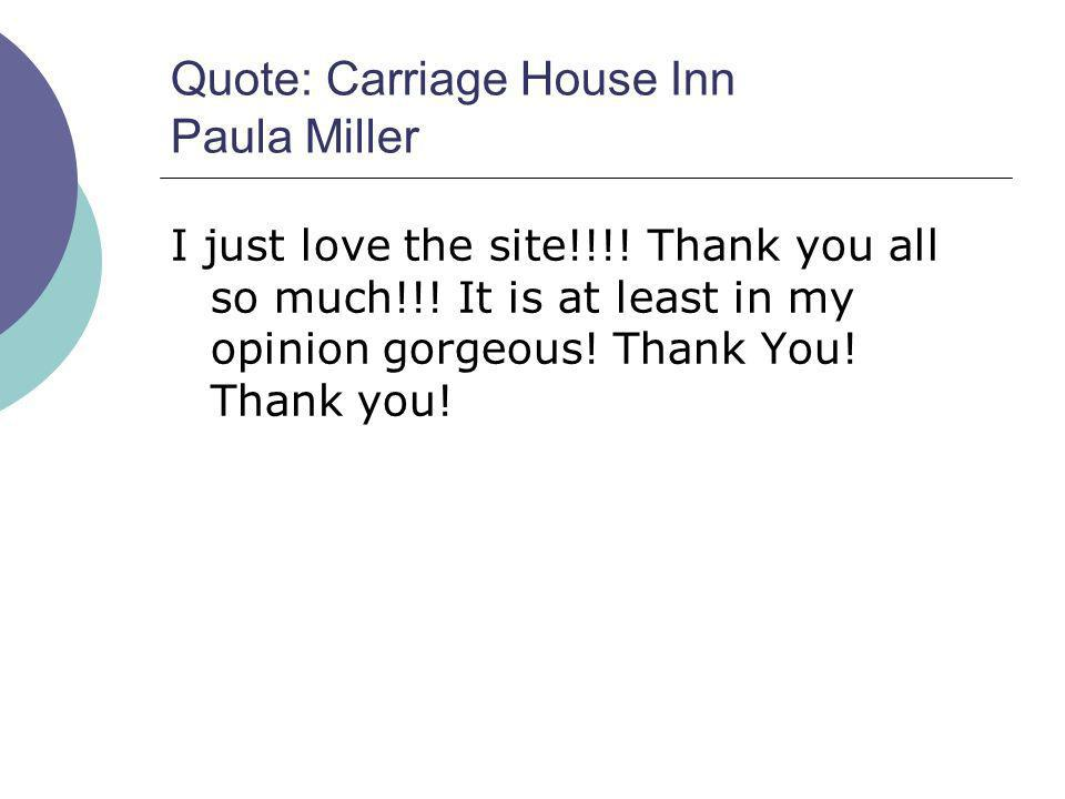 Quote: Carriage House Inn Paula Miller I just love the site!!!! Thank you all so much!!! It is at least in my opinion gorgeous! Thank You! Thank you!