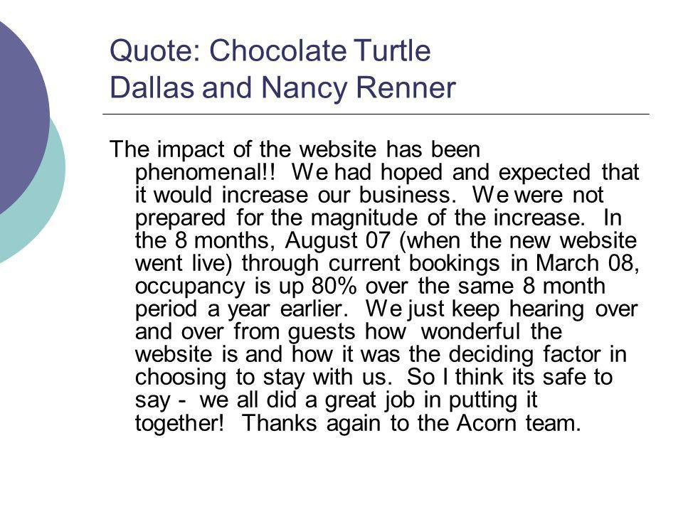 Quote: Chocolate Turtle Dallas and Nancy Renner The impact of the website has been phenomenal!! We had hoped and expected that it would increase our b