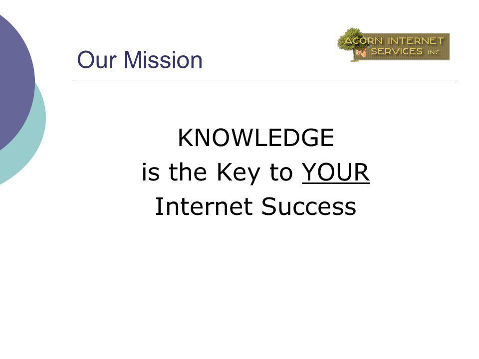 Our Mission KNOWLEDGE is the Key to YOUR Internet Success