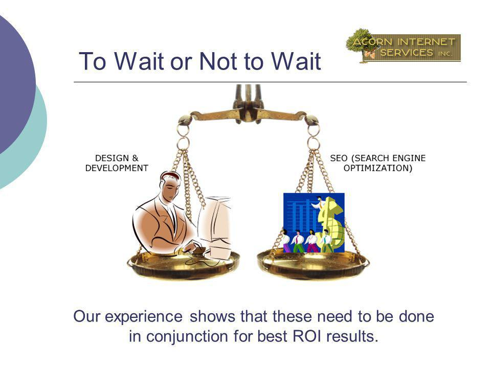 To Wait or Not to Wait Our experience shows that these need to be done in conjunction for best ROI results.