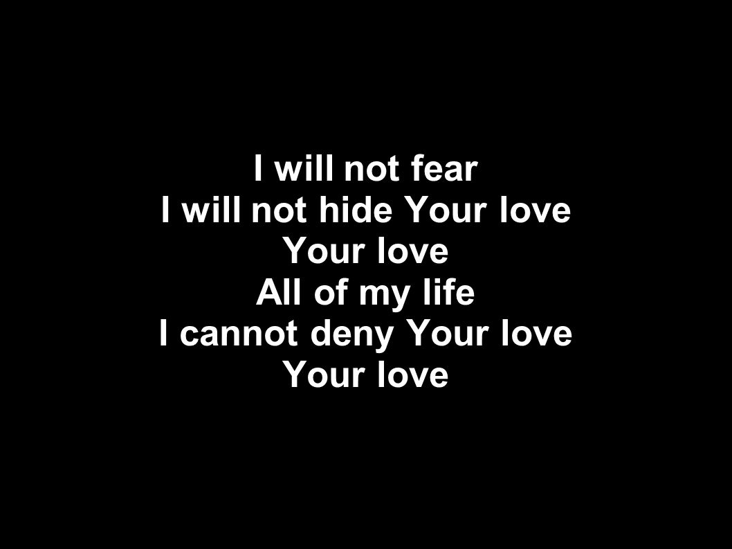 I will not fear I will not hide Your love Your love All of my life I cannot deny Your love Your love