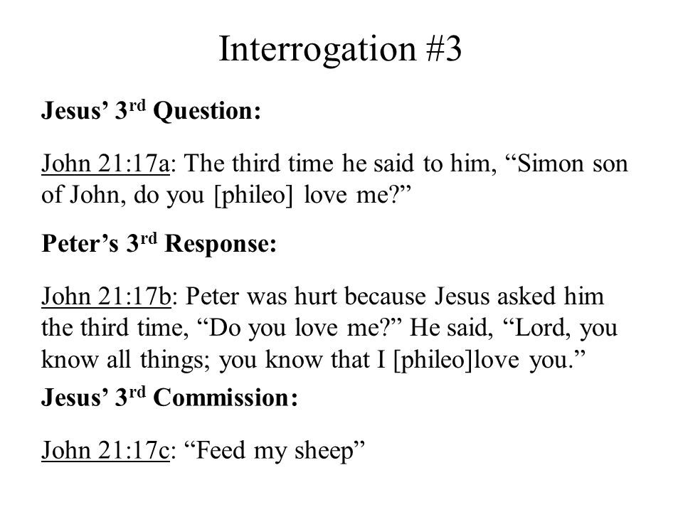 Interrogation #3 Jesus 3 rd Question: John 21:17a: The third time he said to him, Simon son of John, do you [phileo] love me? Peters 3 rd Response: Jo
