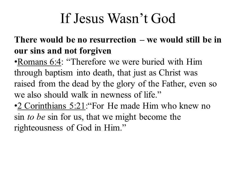 If Jesus Wasnt God There would be no resurrection – we would still be in our sins and not forgiven Romans 6:4: Therefore we were buried with Him throu