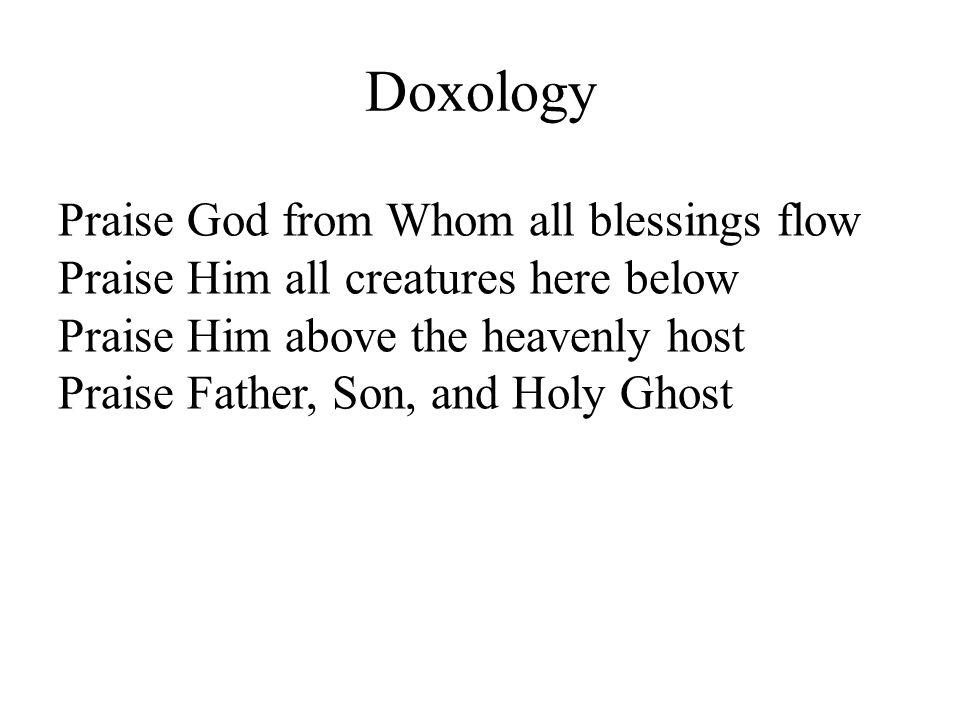 Doxology Praise God from Whom all blessings flow Praise Him all creatures here below Praise Him above the heavenly host Praise Father, Son, and Holy G
