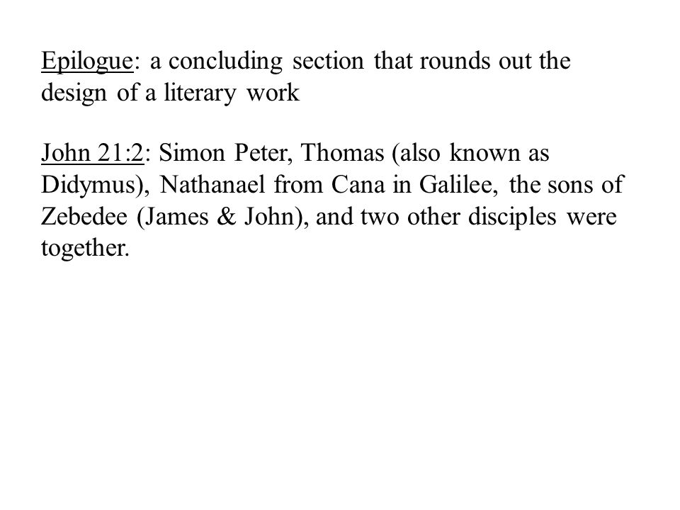 Epilogue: a concluding section that rounds out the design of a literary work John 21:2: Simon Peter, Thomas (also known as Didymus), Nathanael from Cana in Galilee, the sons of Zebedee (James & John), and two other disciples were together.