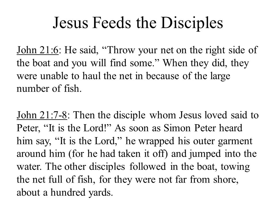 Jesus Feeds the Disciples John 21:6: He said, Throw your net on the right side of the boat and you will find some. When they did, they were unable to