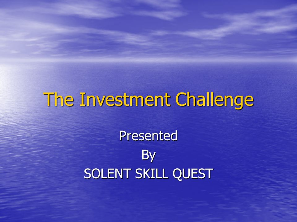 The Investment Challenge PresentedBy SOLENT SKILL QUEST