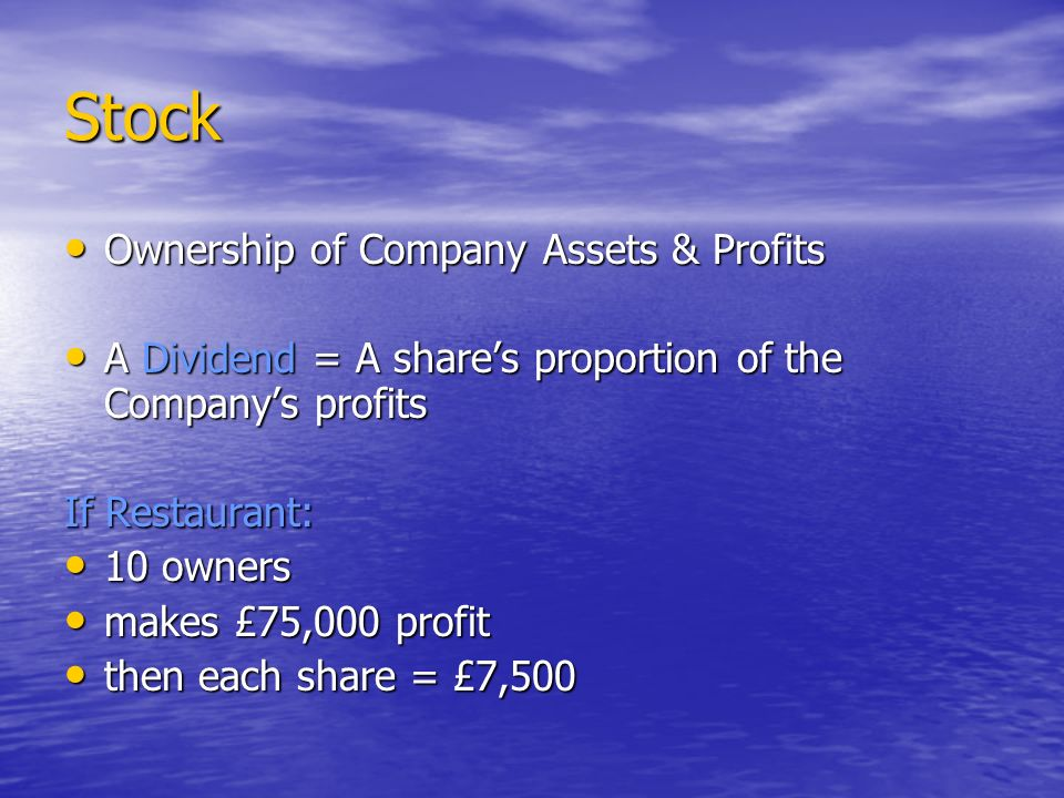 Stock Ownership of Company Assets & Profits Ownership of Company Assets & Profits A Dividend = A shares proportion of the Companys profits A Dividend = A shares proportion of the Companys profits If Restaurant: 10 owners 10 owners makes £75,000 profit makes £75,000 profit then each share = £7,500 then each share = £7,500