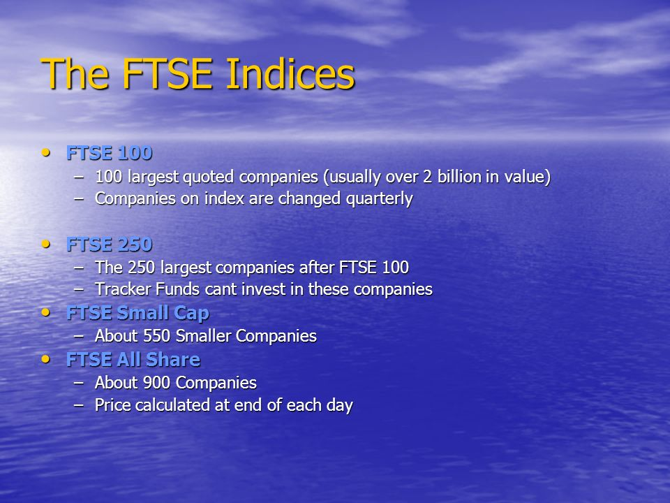 The FTSE Indices FTSE 100 FTSE 100 –100 largest quoted companies (usually over 2 billion in value) –Companies on index are changed quarterly FTSE 250 FTSE 250 –The 250 largest companies after FTSE 100 –Tracker Funds cant invest in these companies FTSE Small Cap FTSE Small Cap –About 550 Smaller Companies FTSE All Share FTSE All Share –About 900 Companies –Price calculated at end of each day