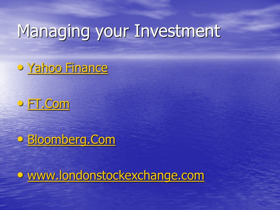 Managing your Investment Yahoo Finance Yahoo Finance Yahoo Finance Yahoo Finance FT.Com FT.Com FT.Com Bloomberg.Com Bloomberg.Com Bloomberg.Com www.londonstockexchange.com www.londonstockexchange.com www.londonstockexchange.com