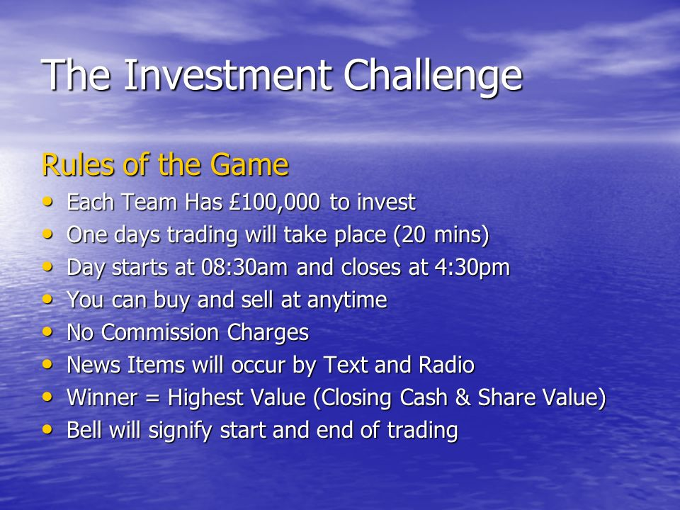 The Investment Challenge Rules of the Game Each Team Has £100,000 to invest Each Team Has £100,000 to invest One days trading will take place (20 mins) One days trading will take place (20 mins) Day starts at 08:30am and closes at 4:30pm Day starts at 08:30am and closes at 4:30pm You can buy and sell at anytime You can buy and sell at anytime No Commission Charges No Commission Charges News Items will occur by Text and Radio News Items will occur by Text and Radio Winner = Highest Value (Closing Cash & Share Value) Winner = Highest Value (Closing Cash & Share Value) Bell will signify start and end of trading Bell will signify start and end of trading