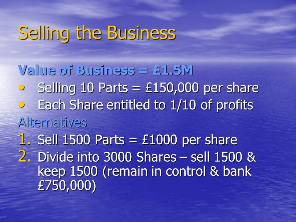 Selling the Business Value of Business = £1.5M Selling 10 Parts = £150,000 per share Selling 10 Parts = £150,000 per share Each Share entitled to 1/10 of profits Each Share entitled to 1/10 of profitsAlternatives 1.
