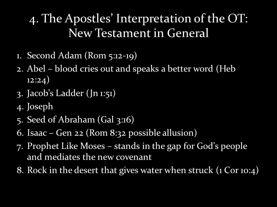 4. The Apostles Interpretation of the OT: New Testament in General 1.Second Adam (Rom 5:12-19) 2.Abel – blood cries out and speaks a better word (Heb