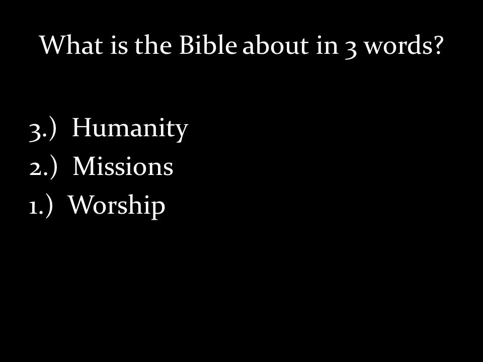 What is the Bible about in 3 words 3.) Humanity 2.) Missions 1.) Worship